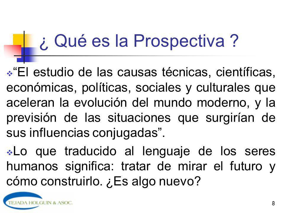 8 ¿ Qué es la Prospectiva ? El estudio de las causas técnicas, científicas, económicas, políticas, sociales y culturales que aceleran la evolución del