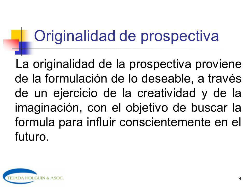 9 Originalidad de prospectiva La originalidad de la prospectiva proviene de la formulación de lo deseable, a través de un ejercicio de la creatividad