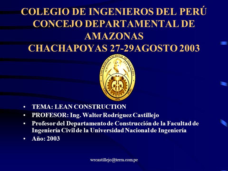 wrcastillejo@terra.com.pe COLEGIO DE INGENIEROS DEL PERÚ CONCEJO DEPARTAMENTAL DE AMAZONAS CHACHAPOYAS 27-29AGOSTO 2003 TEMA: LEAN CONSTRUCTION PROFES