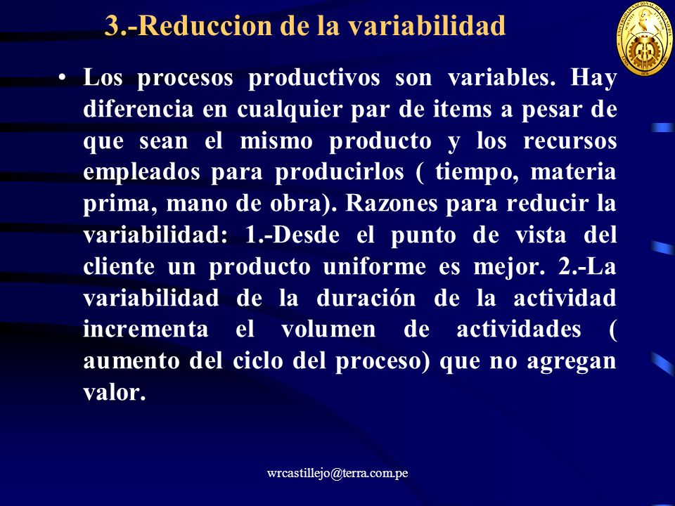 wrcastillejo@terra.com.pe 3.-Reduccion de la variabilidad Los procesos productivos son variables. Hay diferencia en cualquier par de items a pesar de