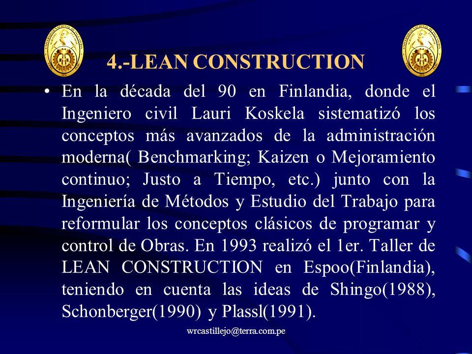 wrcastillejo@terra.com.pe 4.-LEAN CONSTRUCTION En la década del 90 en Finlandia, donde el Ingeniero civil Lauri Koskela sistematizó los conceptos más