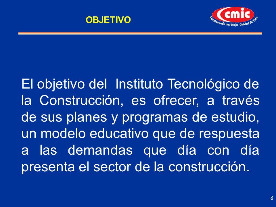 6 El objetivo del Instituto Tecnológico de la Construcción, es ofrecer, a través de sus planes y programas de estudio, un modelo educativo que de resp