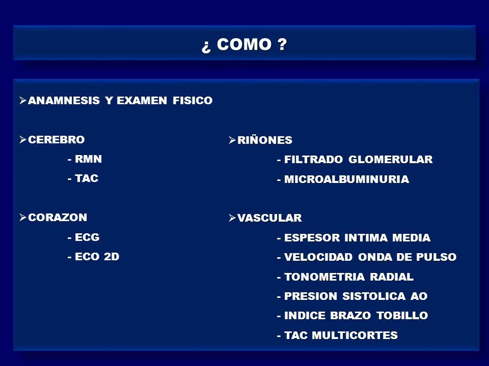 ¿ COMO ? ANAMNESIS Y EXAMEN FISICO CEREBRO - RMN - TAC CORAZON - ECG - ECO 2D RIÑONES - FILTRADO GLOMERULAR - MICROALBUMINURIA VASCULAR VASCULAR - ESP