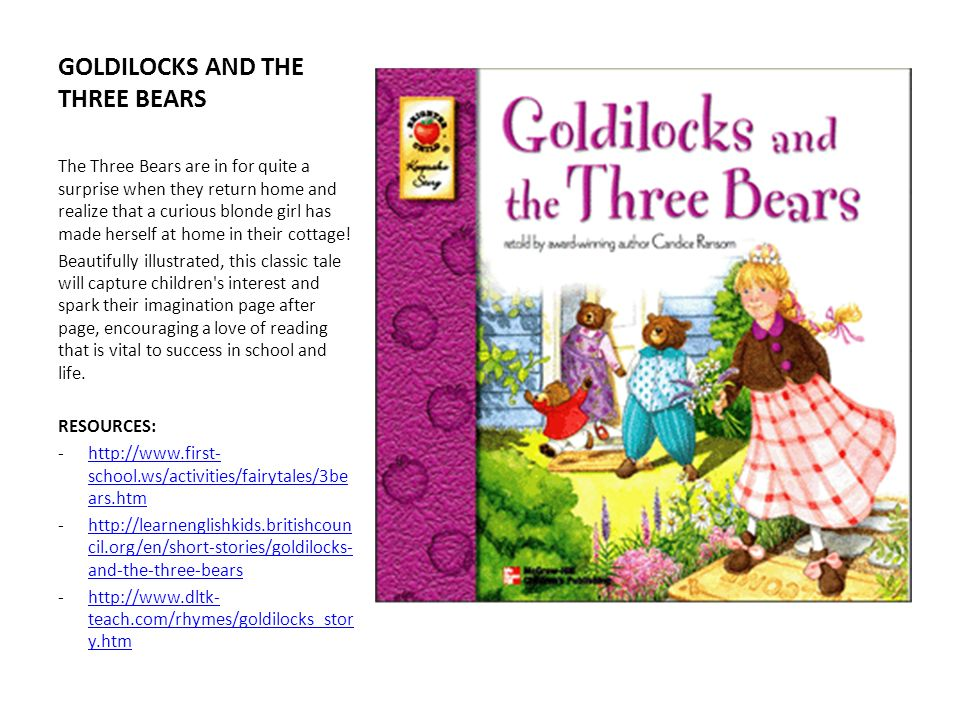 GOLDILOCKS AND THE THREE BEARS The Three Bears are in for quite a surprise when they return home and realize that a curious blonde girl has made herse