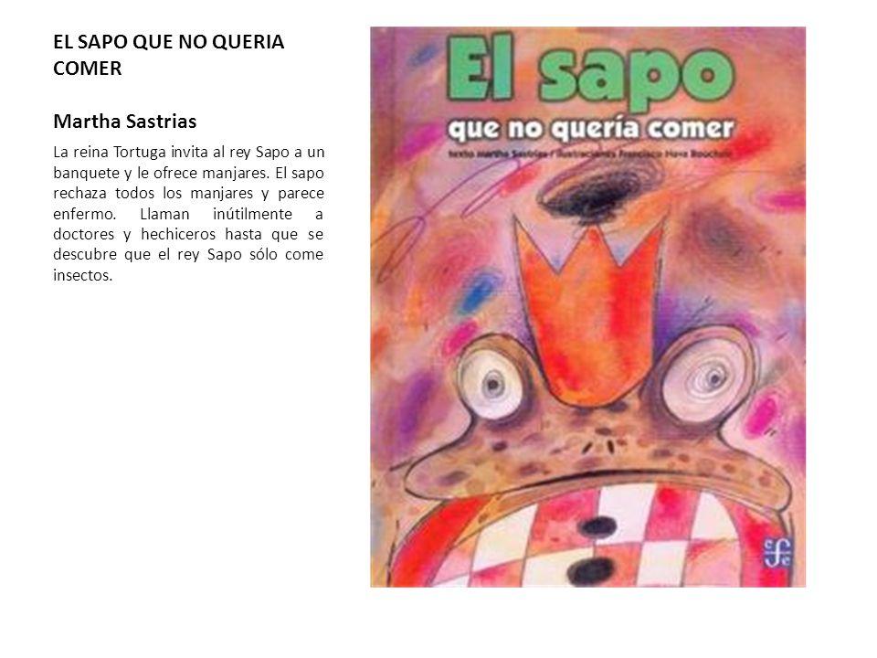 EL SAPO QUE NO QUERIA COMER Martha Sastrias La reina Tortuga invita al rey Sapo a un banquete y le ofrece manjares. El sapo rechaza todos los manjares