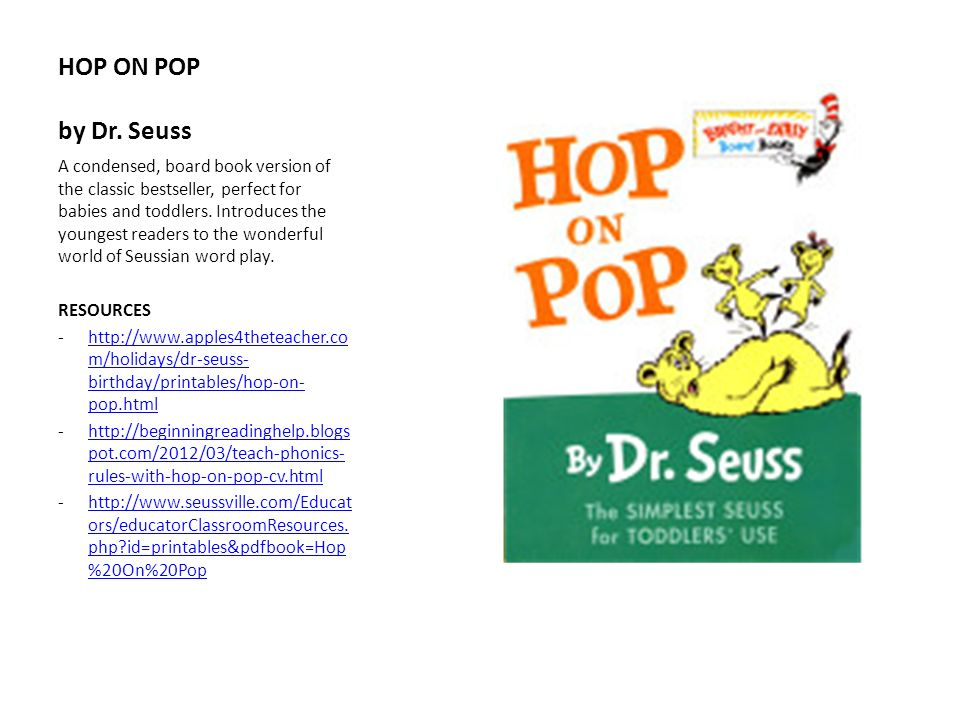 HOP ON POP by Dr. Seuss A condensed, board book version of the classic bestseller, perfect for babies and toddlers. Introduces the youngest readers to