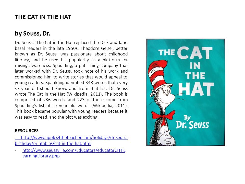 THE CAT IN THE HAT by Seuss, Dr. Dr. Seusss The Cat in the Hat replaced the Dick and Jane basal readers in the late 1950s. Theodore Geisel, better kno