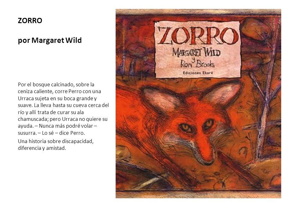 ZORRO por Margaret Wild Por el bosque calcinado, sobre la ceniza caliente, corre Perro con una Urraca sujeta en su boca grande y suave. La lleva hasta