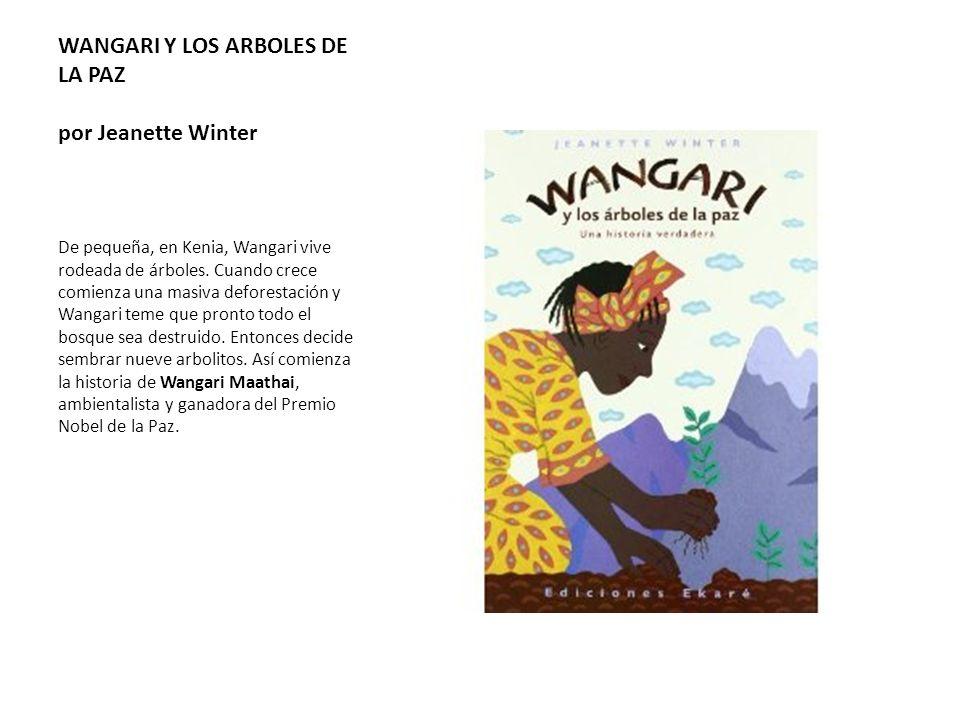 WANGARI Y LOS ARBOLES DE LA PAZ por Jeanette Winter De pequeña, en Kenia, Wangari vive rodeada de árboles. Cuando crece comienza una masiva deforestac