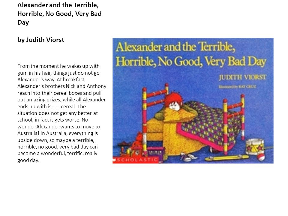 Alexander and the Terrible, Horrible, No Good, Very Bad Day by Judith Viorst From the moment he wakes up with gum in his hair, things just do not go A