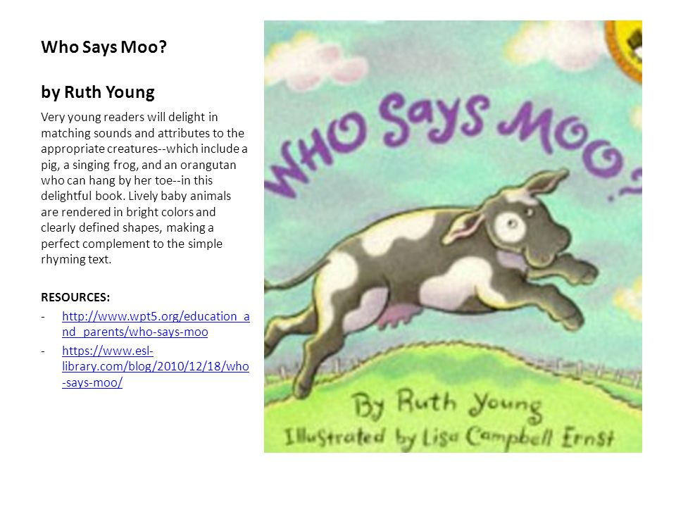Who Says Moo? by Ruth Young Very young readers will delight in matching sounds and attributes to the appropriate creatures--which include a pig, a sin
