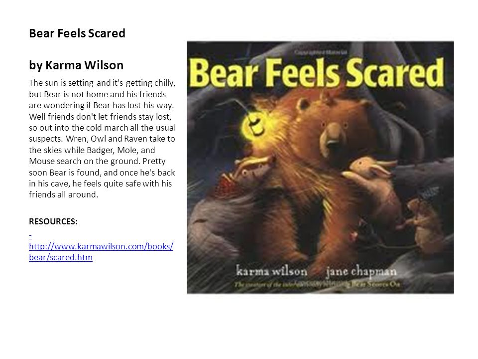 Bear Feels Scared by Karma Wilson The sun is setting and it's getting chilly, but Bear is not home and his friends are wondering if Bear has lost his