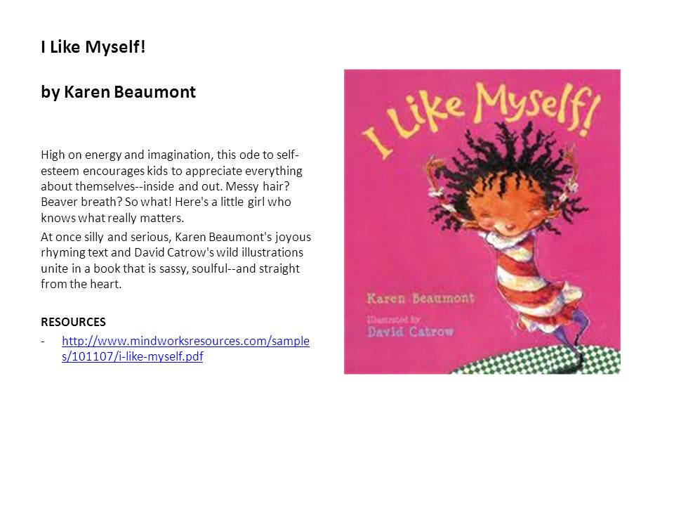 I Like Myself! by Karen Beaumont High on energy and imagination, this ode to self- esteem encourages kids to appreciate everything about themselves--i