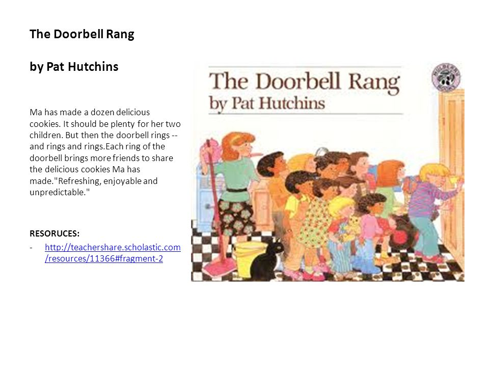 The Doorbell Rang by Pat Hutchins Ma has made a dozen delicious cookies. It should be plenty for her two children. But then the doorbell rings -- and