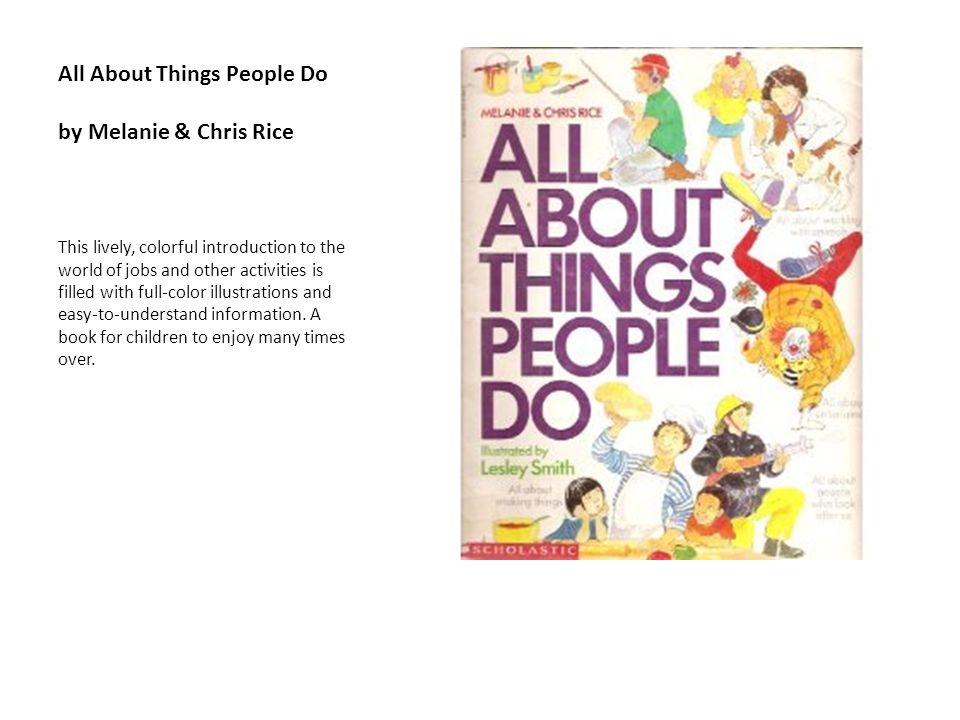 All About Things People Do by Melanie & Chris Rice This lively, colorful introduction to the world of jobs and other activities is filled with full-co