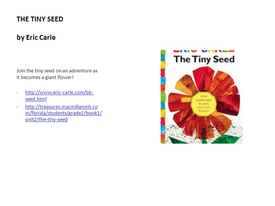 THE TINY SEED by Eric Carle Join the tiny seed on an adventure as it becomes a giant flower! -http://www.eric-carle.com/bb- seed.htmlhttp://www.eric-c