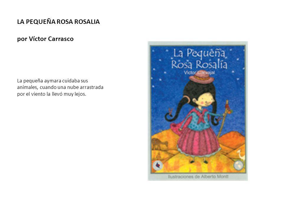 LA PEQUEÑA ROSA ROSALIA por Víctor Carrasco La pequeña aymara cuidaba sus animales, cuando una nube arrastrada por el viento la llevó muy lejos.