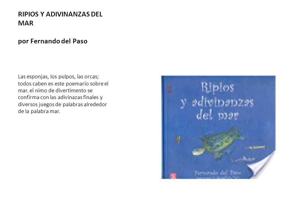 RIPIOS Y ADIVINANZAS DEL MAR por Fernando del Paso Las esponjas, los pulpos, las orcas; todos caben es este poemario sobre el mar. el nimo de divertim
