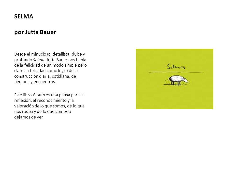 SELMA por Jutta Bauer Desde el minucioso, detallista, dulce y profundo Selma, Jutta Bauer nos habla de la felicidad de un modo simple pero claro: la f