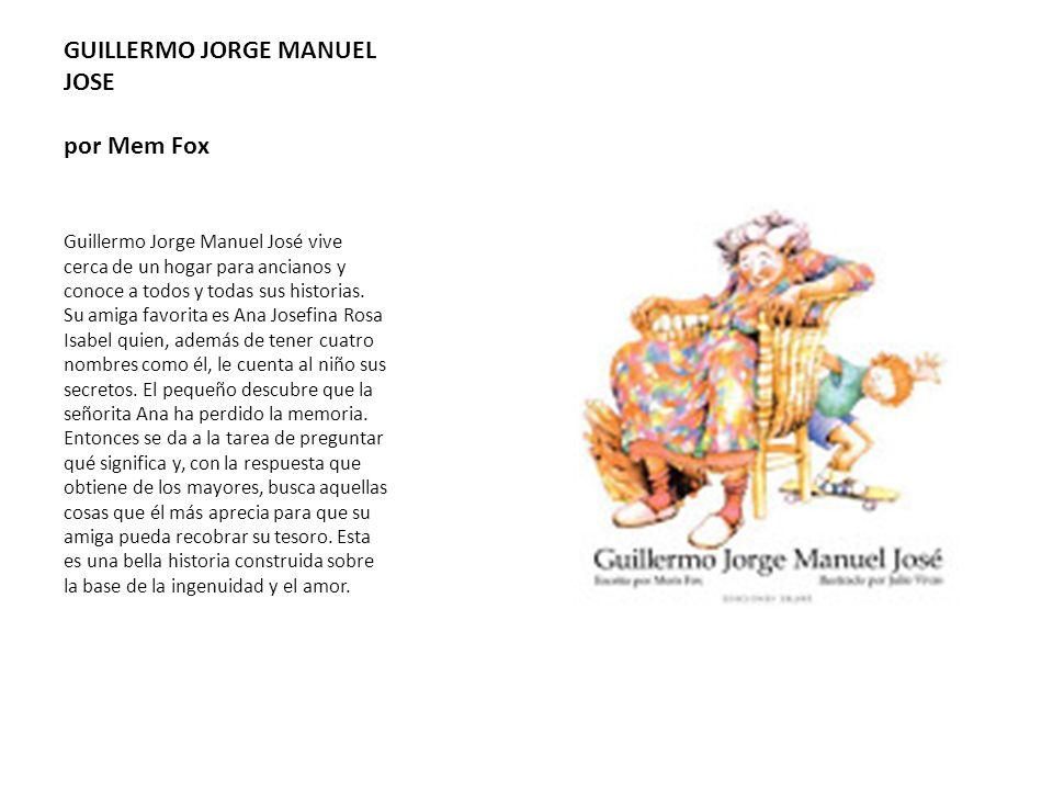 GUILLERMO JORGE MANUEL JOSE por Mem Fox Guillermo Jorge Manuel José vive cerca de un hogar para ancianos y conoce a todos y todas sus historias. Su am