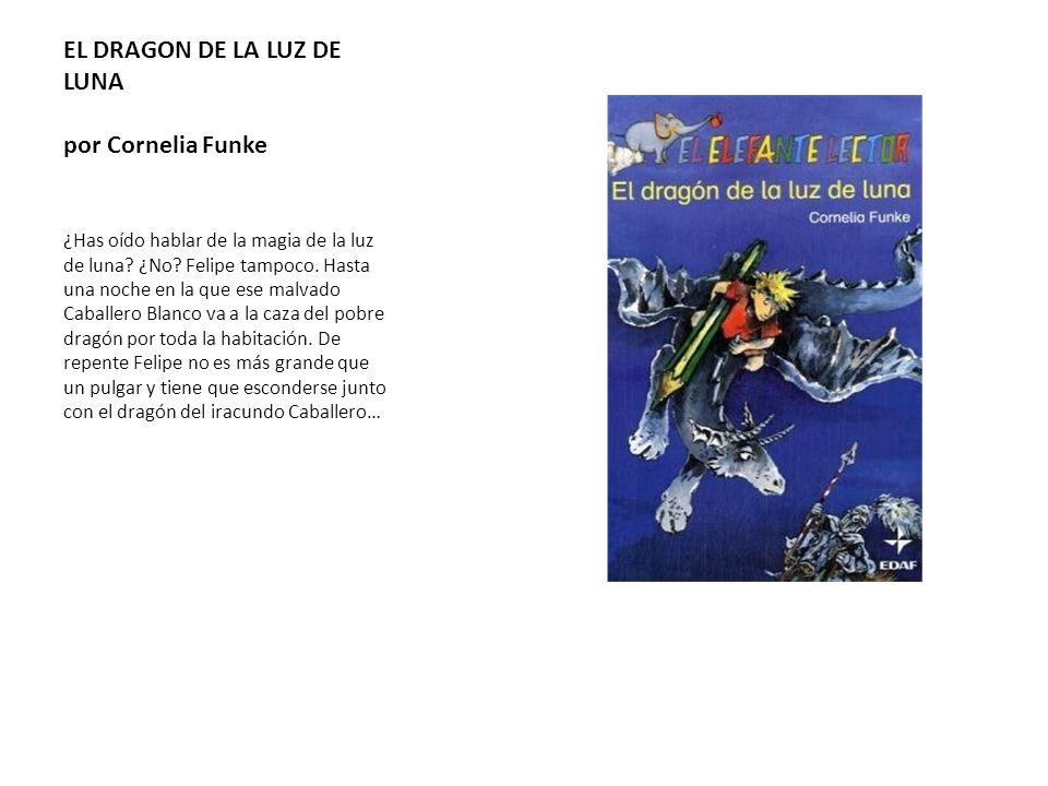 EL DRAGON DE LA LUZ DE LUNA por Cornelia Funke ¿Has oído hablar de la magia de la luz de luna? ¿No? Felipe tampoco. Hasta una noche en la que ese malv