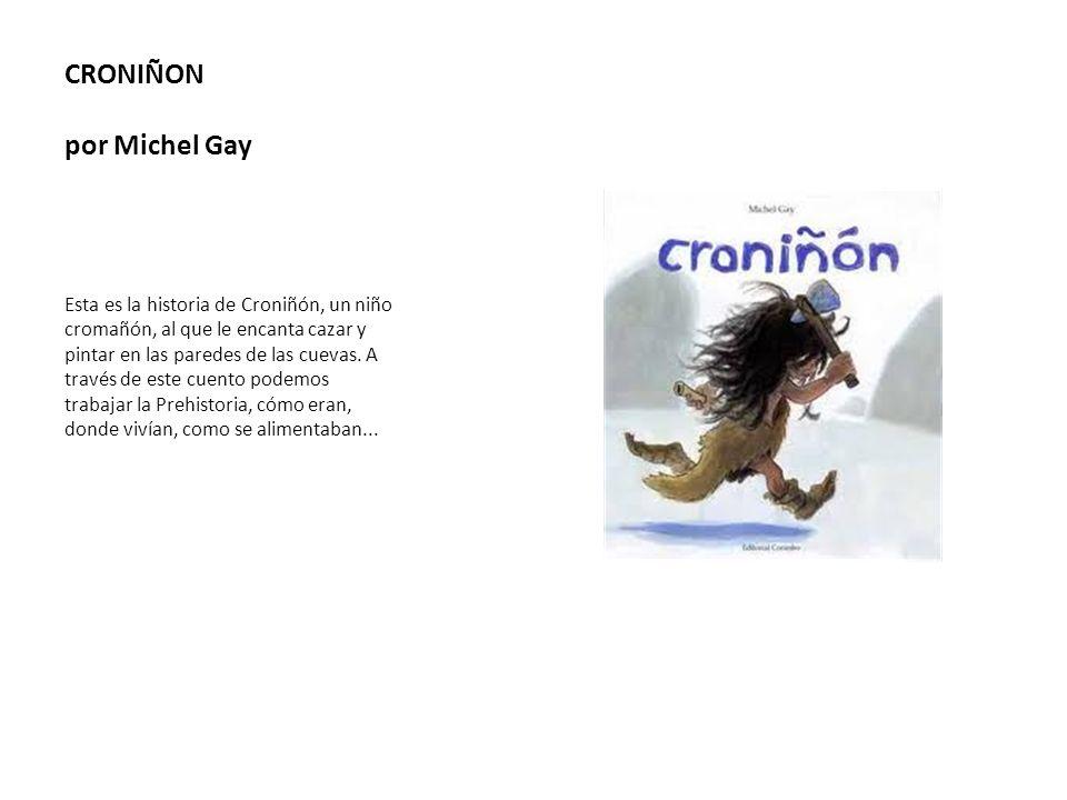 CRONIÑON por Michel Gay Esta es la historia de Croniñón, un niño cromañón, al que le encanta cazar y pintar en las paredes de las cuevas. A través de