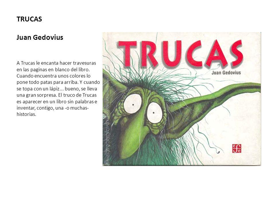 TRUCAS Juan Gedovius A Trucas le encanta hacer travesuras en las paginas en blanco del libro. Cuando encuentra unos colores lo pone todo patas para ar