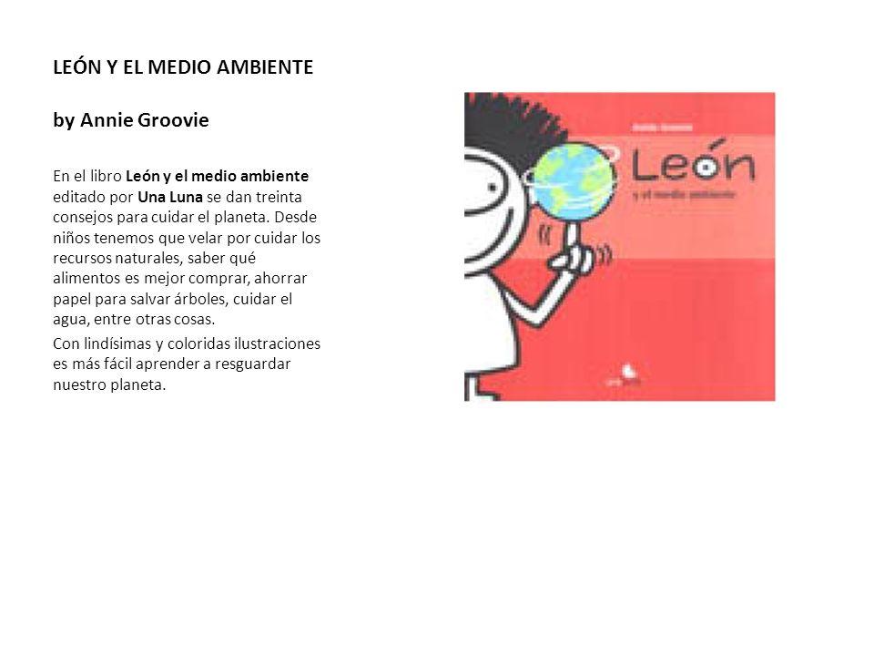 LEÓN Y EL MEDIO AMBIENTE by Annie Groovie En el libro León y el medio ambiente editado por Una Luna se dan treinta consejos para cuidar el planeta. De