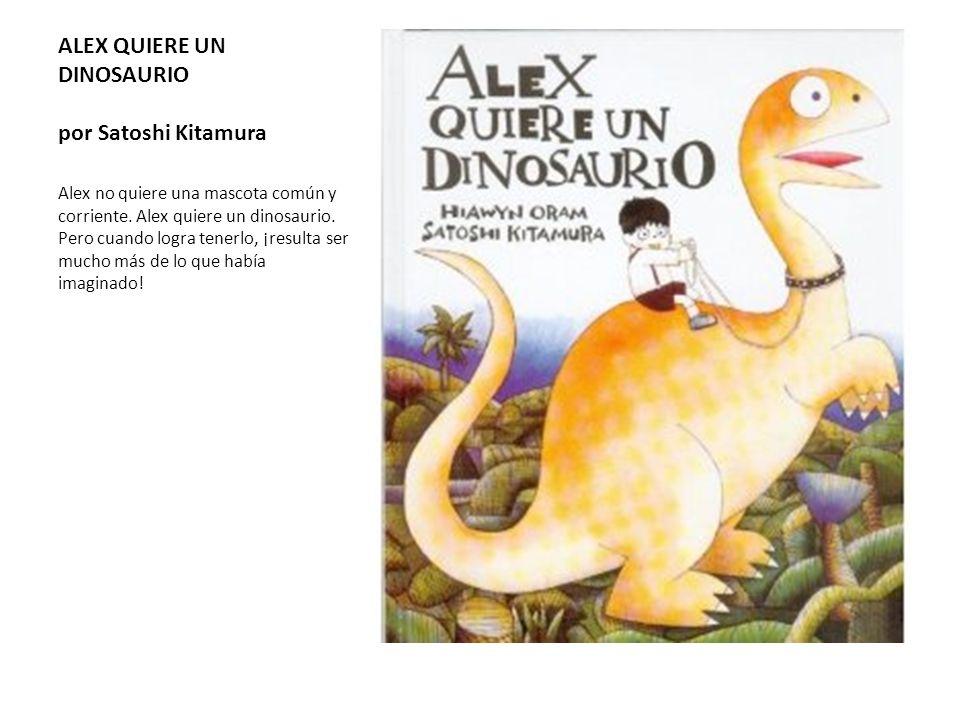 ALEX QUIERE UN DINOSAURIO por Satoshi Kitamura Alex no quiere una mascota común y corriente. Alex quiere un dinosaurio. Pero cuando logra tenerlo, ¡re