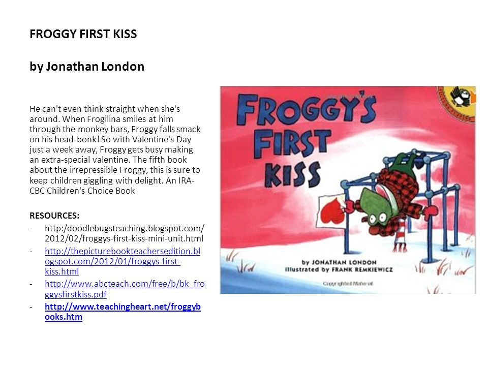 FROGGY FIRST KISS by Jonathan London He can't even think straight when she's around. When Frogilina smiles at him through the monkey bars, Froggy fall