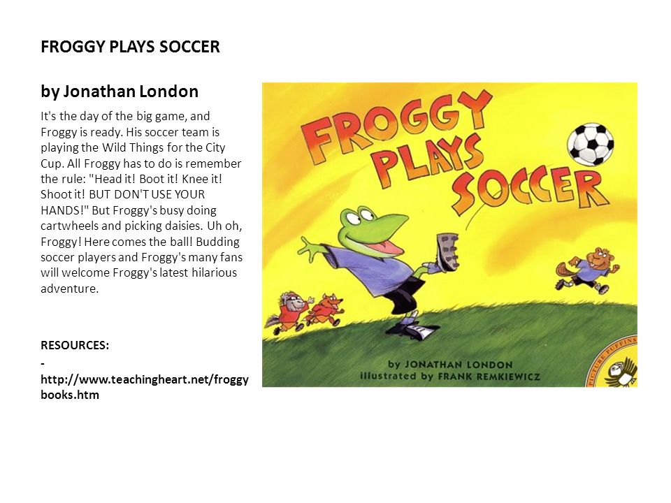 FROGGY PLAYS SOCCER by Jonathan London It's the day of the big game, and Froggy is ready. His soccer team is playing the Wild Things for the City Cup.