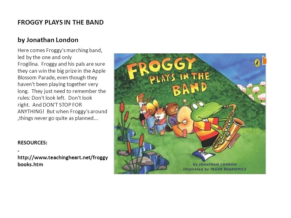 FROGGY PLAYS IN THE BAND by Jonathan London Here comes Froggy's marching band, led by the one and only Frogilina. Froggy and his pals are sure they ca