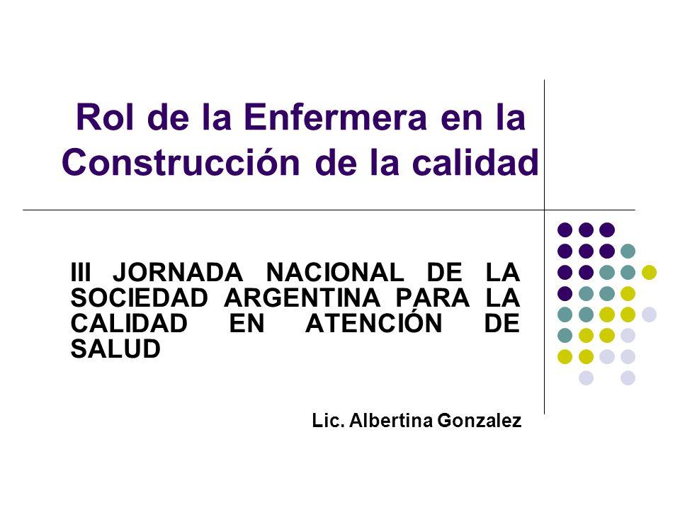Rol de la Enfermera en la Construcción de la calidad III JORNADA NACIONAL DE LA SOCIEDAD ARGENTINA PARA LA CALIDAD EN ATENCIÓN DE SALUD Lic. Albertina