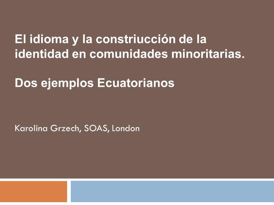 Karolina Grzech, SOAS, London El idioma y la constriucción de la identidad en comunidades minoritarias. Dos ejemplos Ecuatorianos
