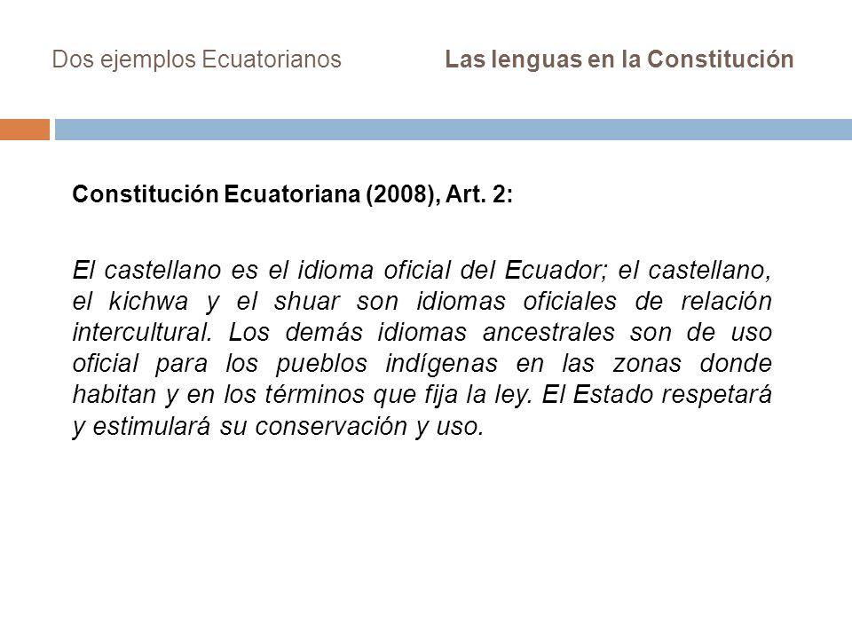 Dos ejemplos Ecuatorianos Las lenguas en la Constitución Constitución Ecuatoriana (2008), Art. 2: El castellano es el idioma oficial del Ecuador; el c