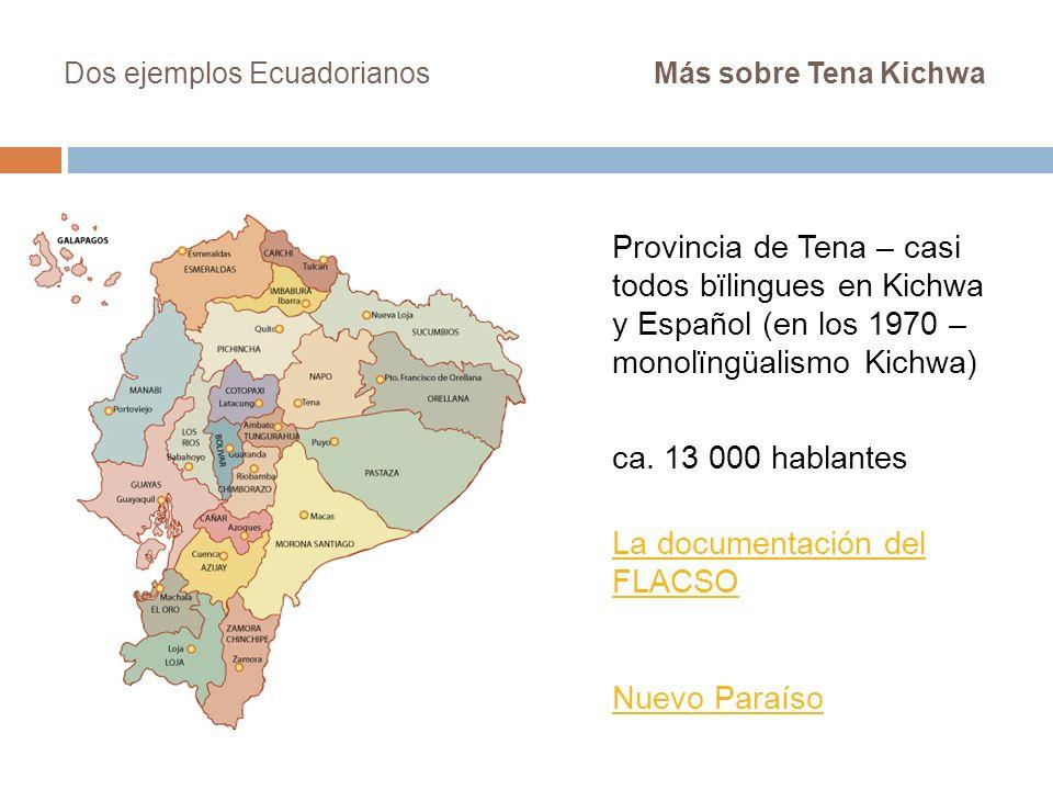 Dos ejemplos Ecuadorianos Más sobre Tena Kichwa Provincia de Tena – casi todos bïlingues en Kichwa y Español (en los 1970 – monolïngüalismo Kichwa) ca