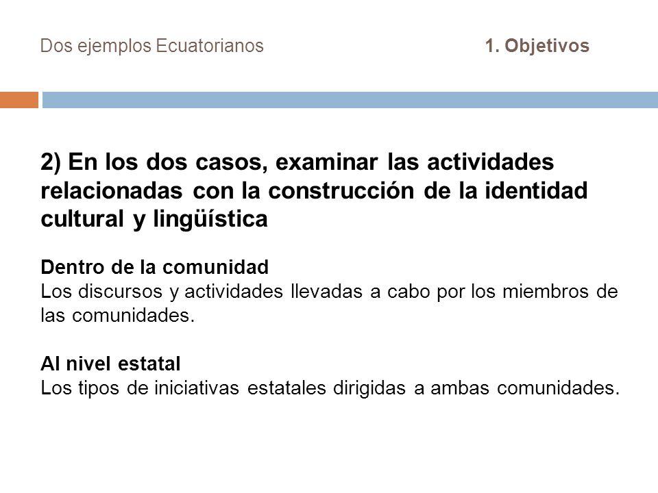 Dos ejemplos Ecuatorianos 1. Objetivos 2) En los dos casos, examinar las actividades relacionadas con la construcción de la identidad cultural y lingü