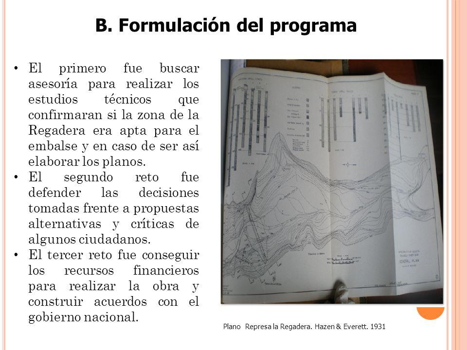 B. Formulación del programa Plano Represa la Regadera. Hazen & Everett. 1931 El primero fue buscar asesoría para realizar los estudios técnicos que co