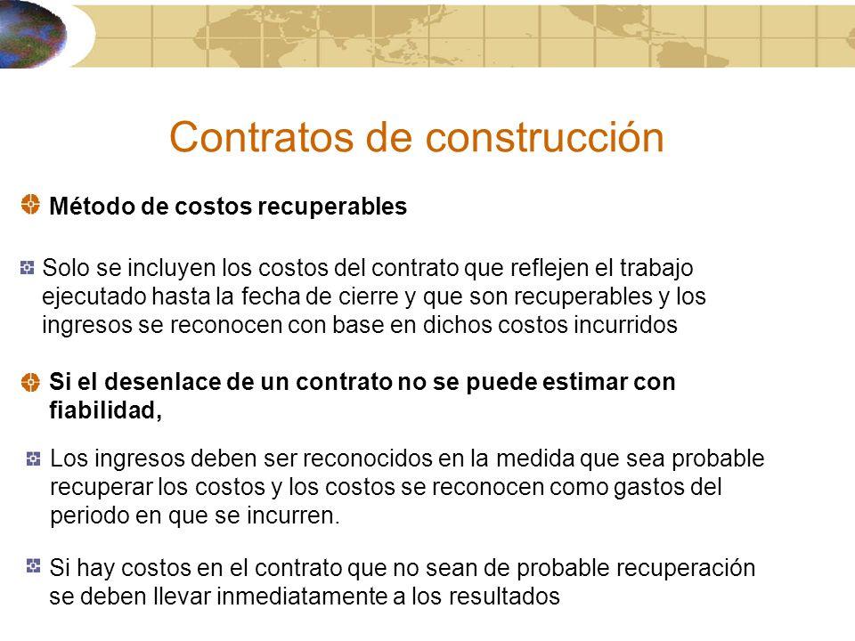 Contratos de construcción Método de costos recuperables Solo se incluyen los costos del contrato que reflejen el trabajo ejecutado hasta la fecha de c