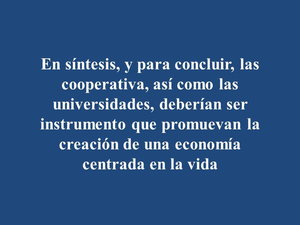 En síntesis, y para concluir, las cooperativa, así como las universidades, deberían ser instrumento que promuevan la creación de una economía centrada en la vida