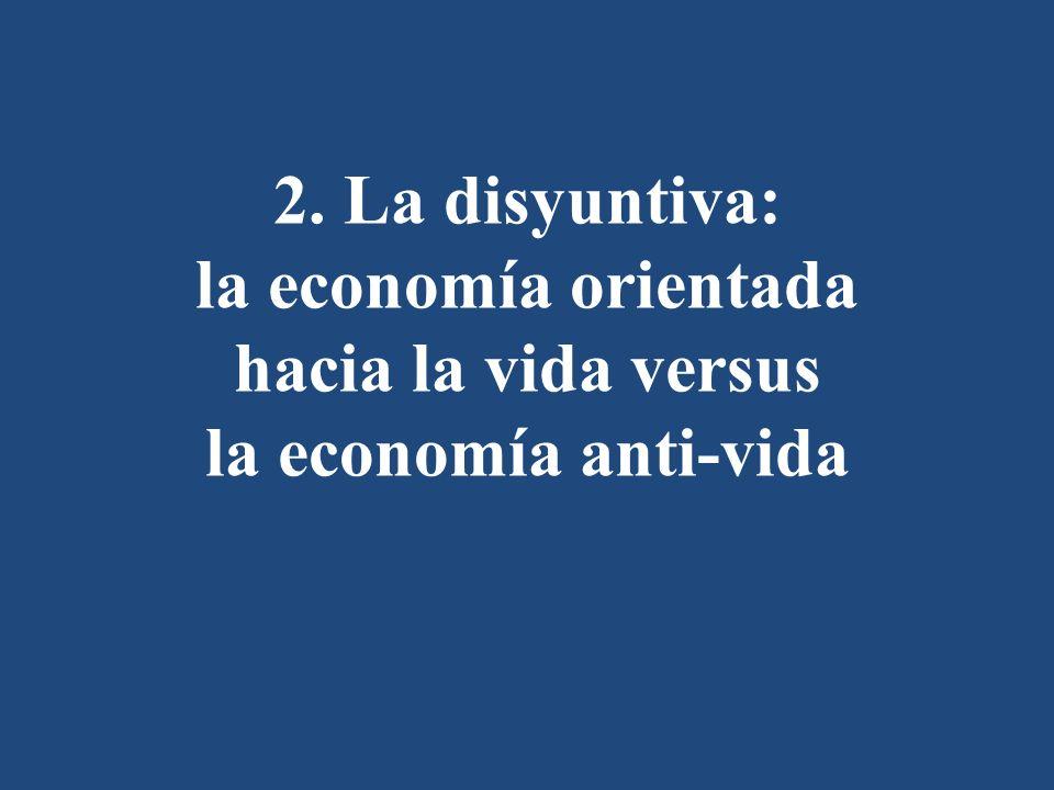2. La disyuntiva: la economía orientada hacia la vida versus la economía anti-vida