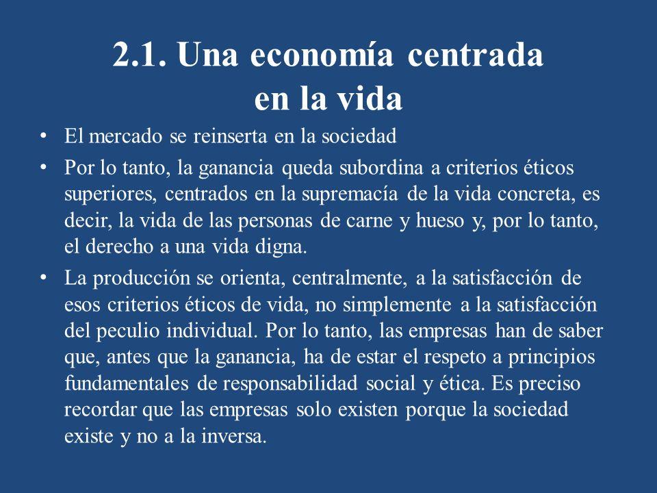 2.1. Una economía centrada en la vida El mercado se reinserta en la sociedad Por lo tanto, la ganancia queda subordina a criterios éticos superiores,