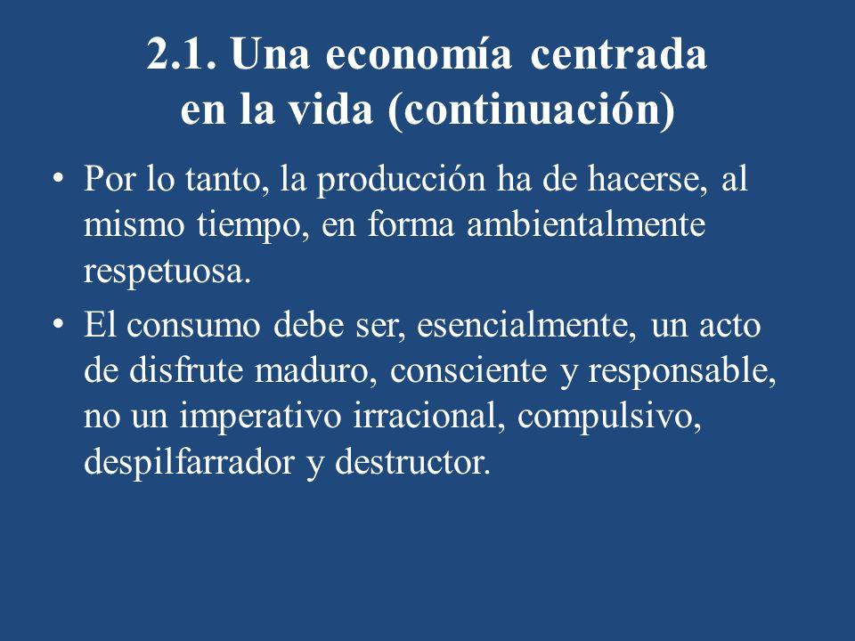 2.1. Una economía centrada en la vida (continuación) Por lo tanto, la producción ha de hacerse, al mismo tiempo, en forma ambientalmente respetuosa. E