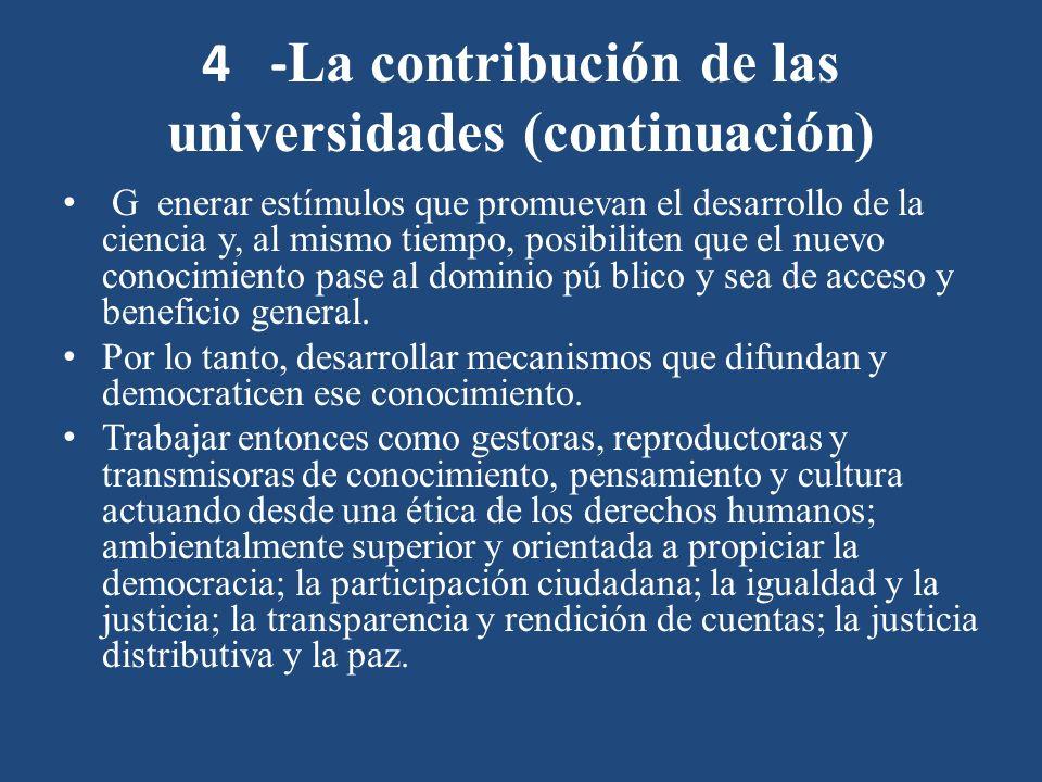 4 - La contribución de las universidades (continuación) G enerar estímulos que promuevan el desarrollo de la ciencia y, al mismo tiempo, posibiliten que el nuevo conocimiento pase al dominio pú blico y sea de acceso y beneficio general.