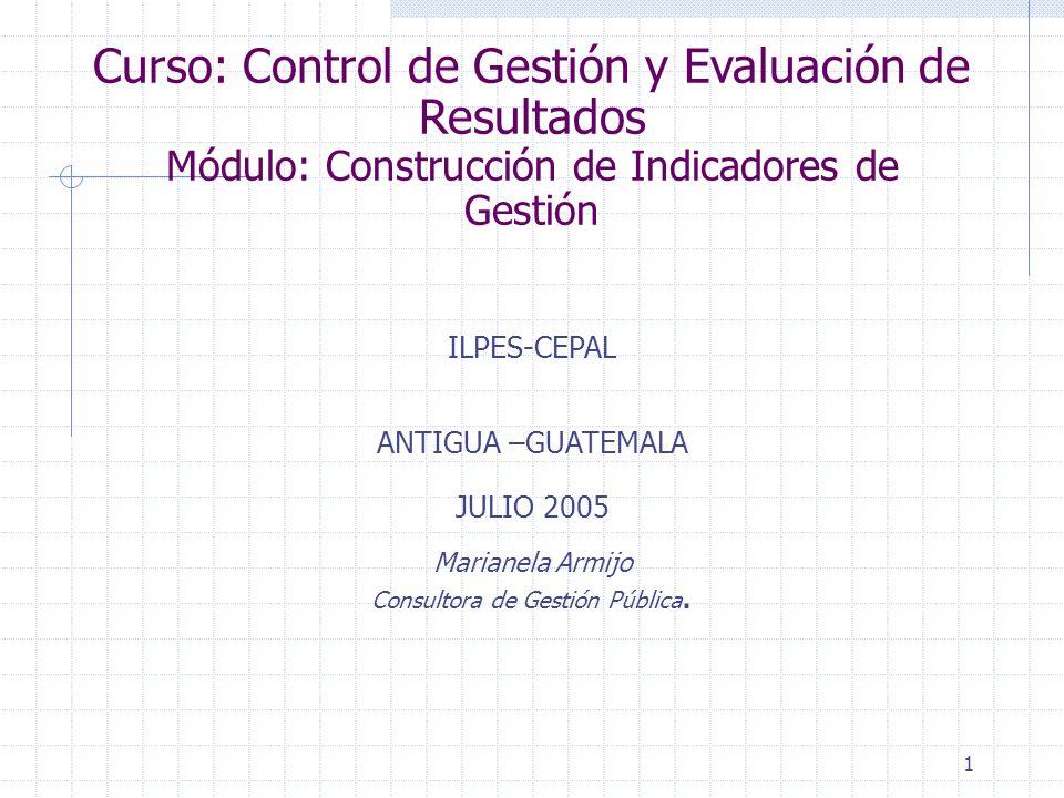 1 Curso: Control de Gestión y Evaluación de Resultados Módulo: Construcción de Indicadores de Gestión ILPES-CEPAL ANTIGUA –GUATEMALA JULIO 2005 Marianela Armijo Consultora de Gestión Pública.