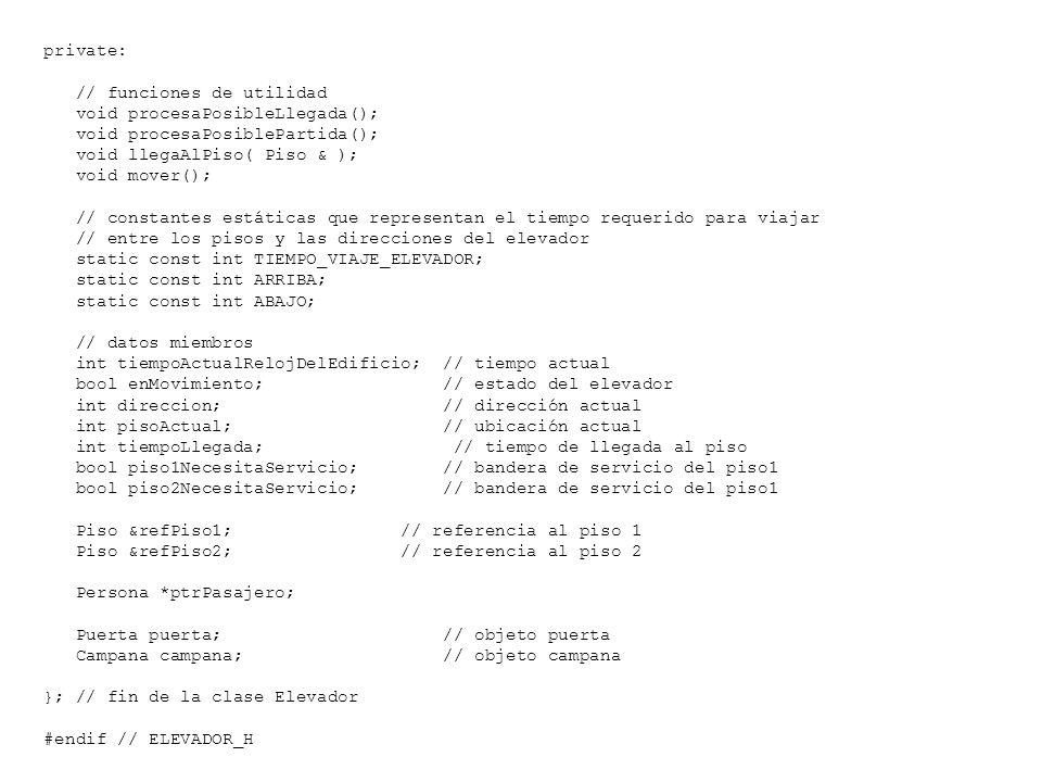private: // funciones de utilidad void procesaPosibleLlegada(); void procesaPosiblePartida(); void llegaAlPiso( Piso & ); void mover(); // constantes