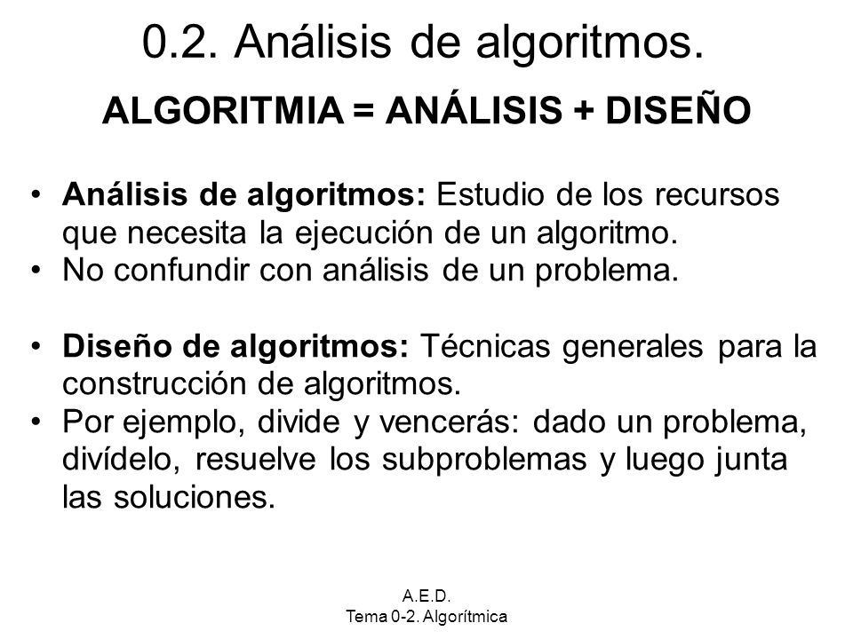 A.E.D. Tema 0-2. Algorítmica 0.2. Análisis de algoritmos. ALGORITMIA = ANÁLISIS + DISEÑO Análisis de algoritmos: Estudio de los recursos que necesita