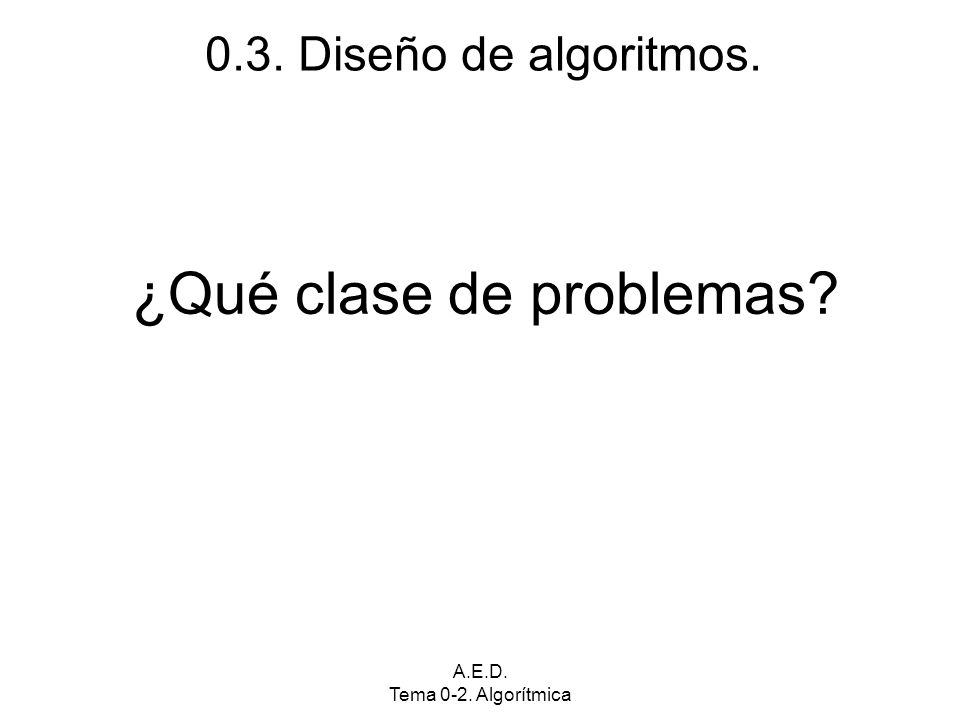 A.E.D. Tema 0-2. Algorítmica ¿Qué clase de problemas 0.3. Diseño de algoritmos.