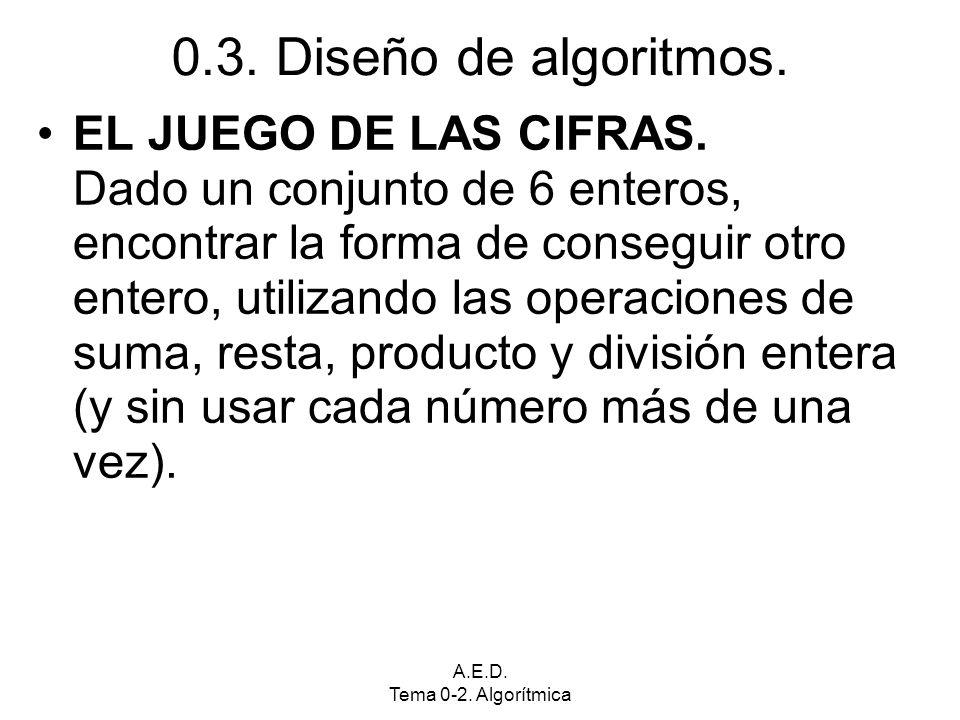 A.E.D. Tema 0-2. Algorítmica 0.3. Diseño de algoritmos. EL JUEGO DE LAS CIFRAS. Dado un conjunto de 6 enteros, encontrar la forma de conseguir otro en