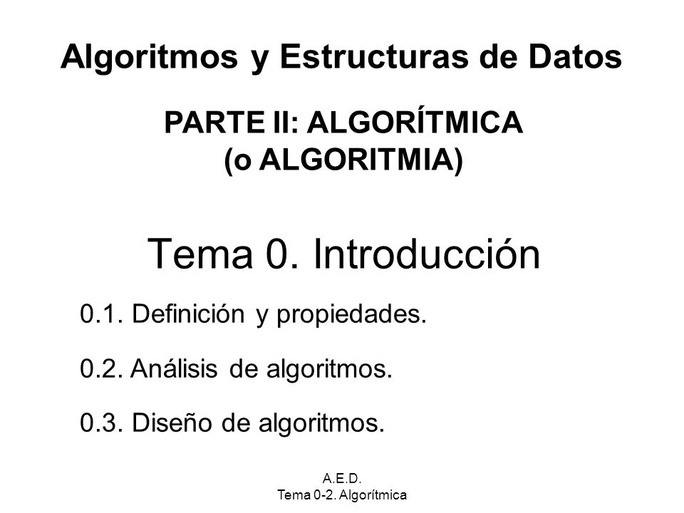 A.E.D. Tema 0-2. Algorítmica Algoritmos y Estructuras de Datos Tema 0. Introducción PARTE II: ALGORÍTMICA (o ALGORITMIA) 0.1. Definición y propiedades